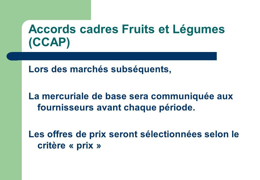 Accords cadres Fruits et Légumes (CCAP) Lors des marchés subséquents, La mercuriale de base sera communiquée aux fournisseurs avant chaque période. Le