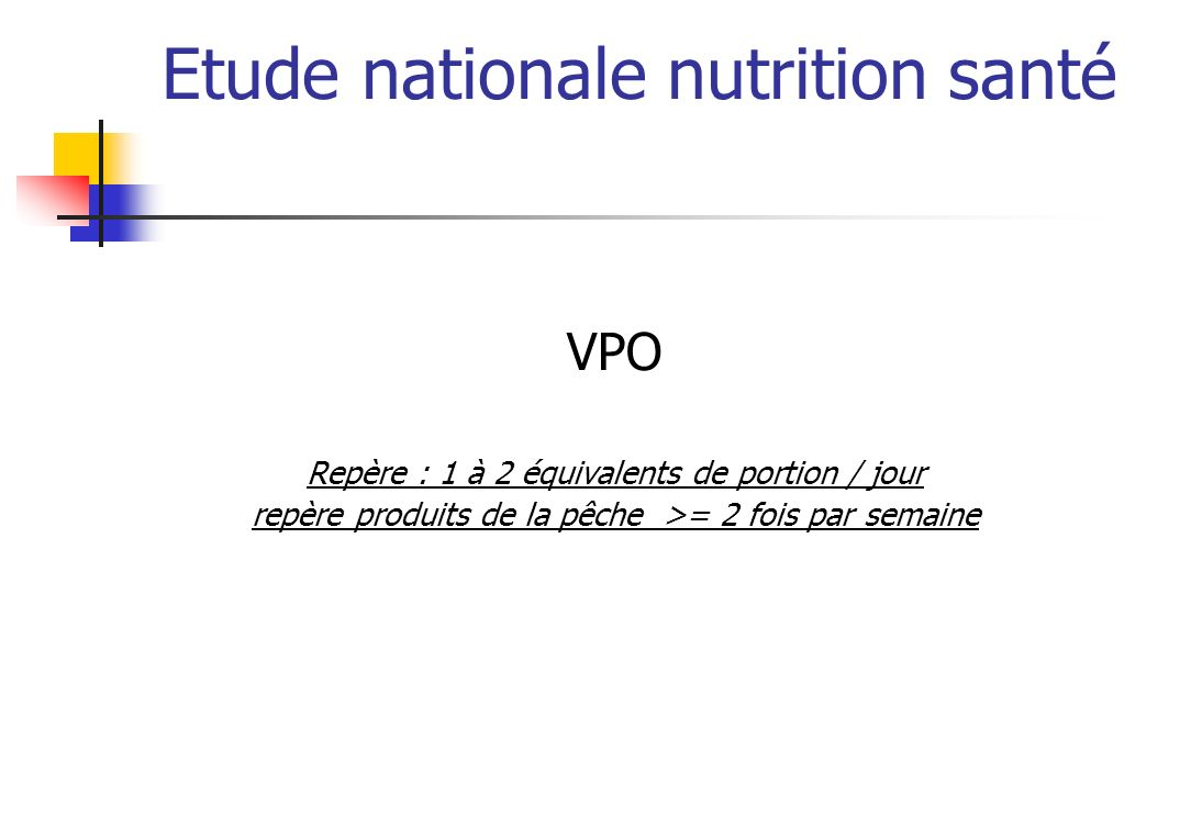 Etude nationale nutrition santé VPO Repère : 1 à 2 équivalents de portion / jour repère produits de la pêche >= 2 fois par semaine