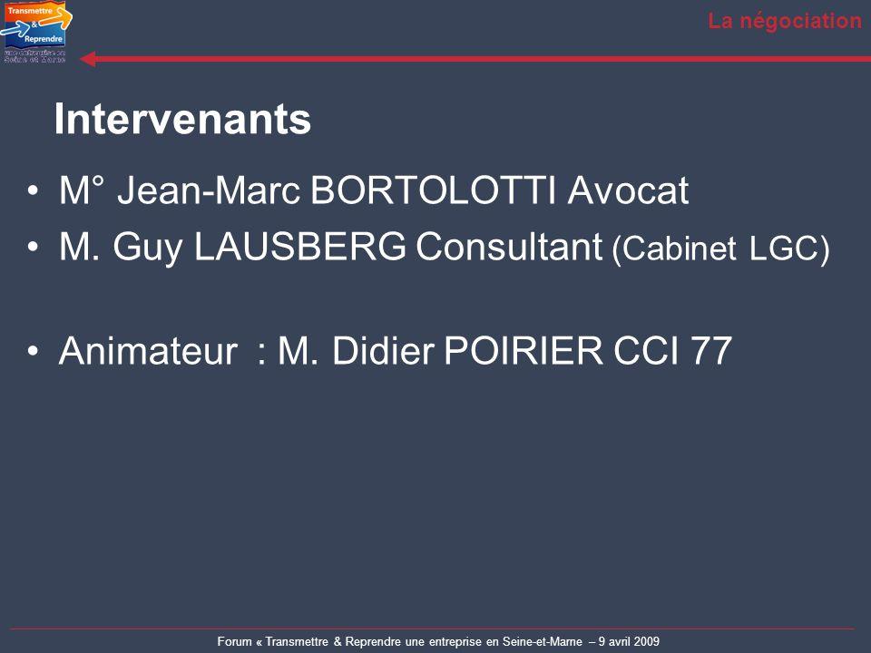 Forum « Transmettre & Reprendre une entreprise en Seine-et-Marne – 9 avril 2009 La négociation M° Jean-Marc BORTOLOTTI Avocat M. Guy LAUSBERG Consulta