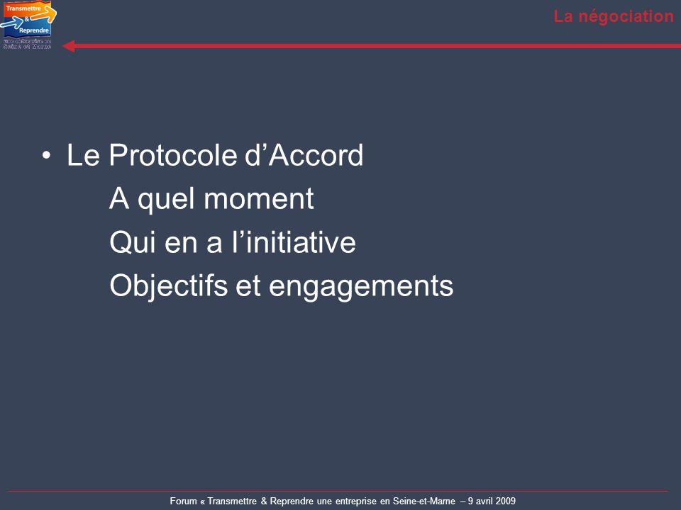Forum « Transmettre & Reprendre une entreprise en Seine-et-Marne – 9 avril 2009 La négociation Le Protocole dAccord A quel moment Qui en a linitiative Objectifs et engagements