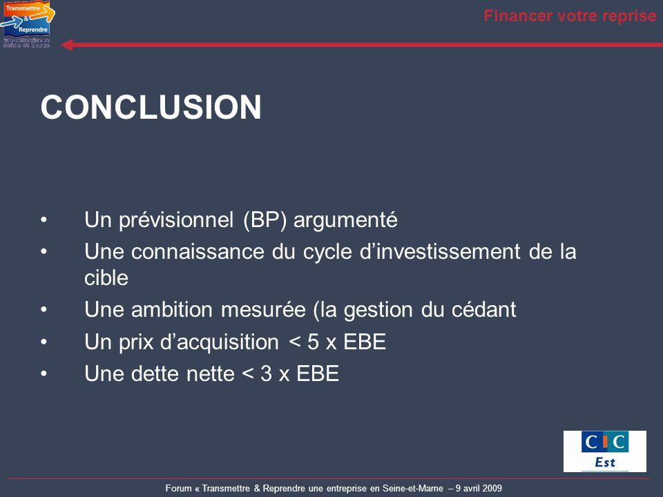Forum « Transmettre & Reprendre une entreprise en Seine-et-Marne – 9 avril 2009 Financer votre reprise CONCLUSION Un prévisionnel (BP) argumenté Une c