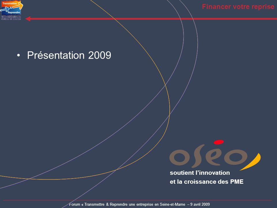 Forum « Transmettre & Reprendre une entreprise en Seine-et-Marne – 9 avril 2009 Financer votre reprise Présentation 2009 soutient linnovation et la cr