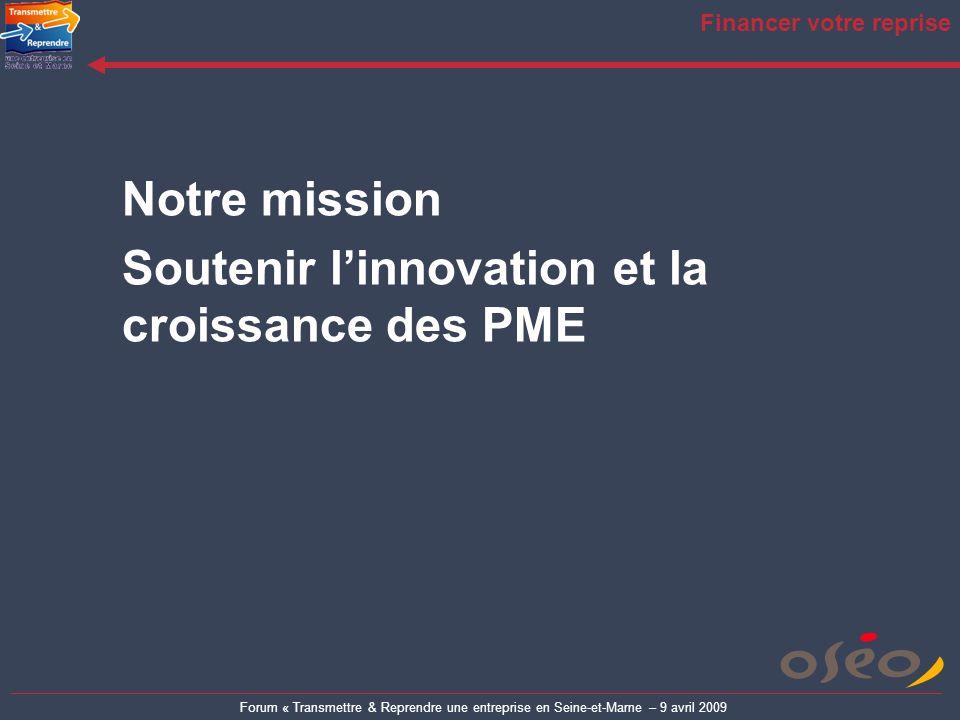 Forum « Transmettre & Reprendre une entreprise en Seine-et-Marne – 9 avril 2009 Financer votre reprise Notre mission Soutenir linnovation et la croiss
