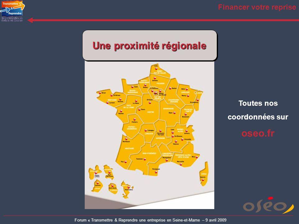 Forum « Transmettre & Reprendre une entreprise en Seine-et-Marne – 9 avril 2009 Financer votre reprise Une proximité régionale Toutes nos coordonnées