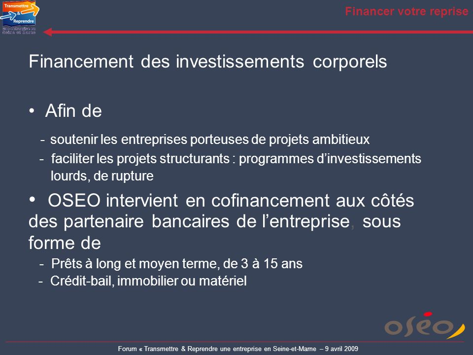 Forum « Transmettre & Reprendre une entreprise en Seine-et-Marne – 9 avril 2009 Financer votre reprise Financement des investissements corporels Afin
