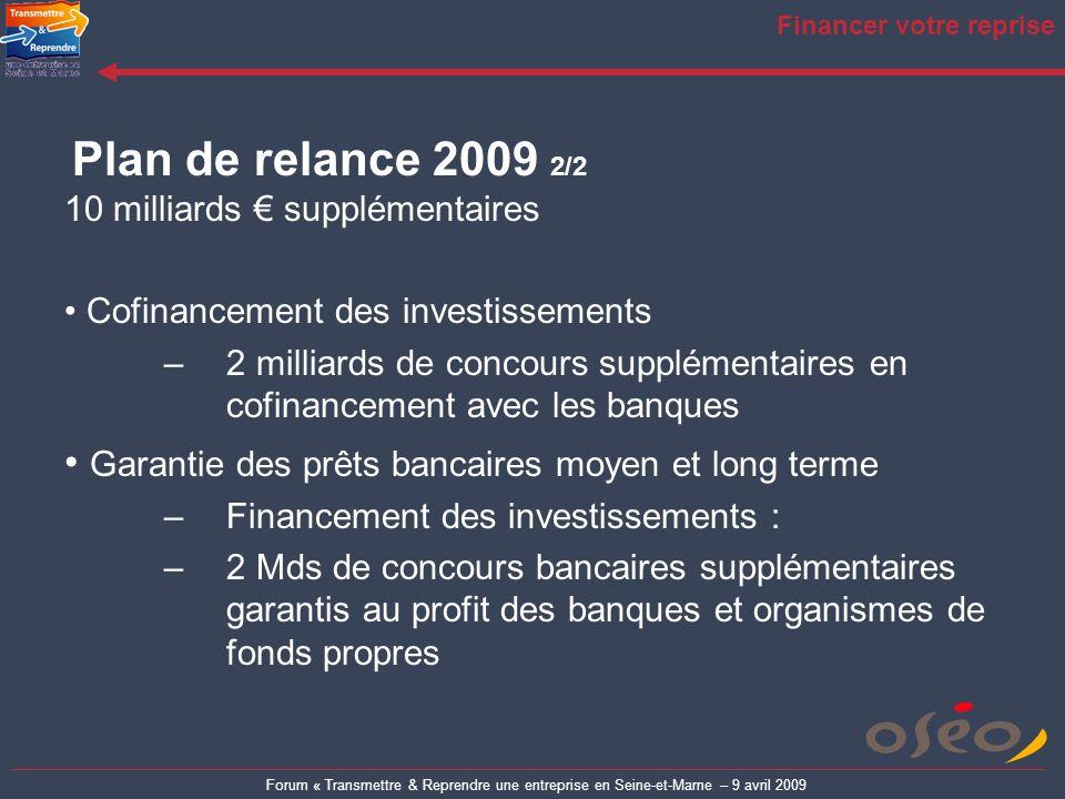 Forum « Transmettre & Reprendre une entreprise en Seine-et-Marne – 9 avril 2009 Financer votre reprise Plan de relance 2009 2/2 10 milliards supplémen