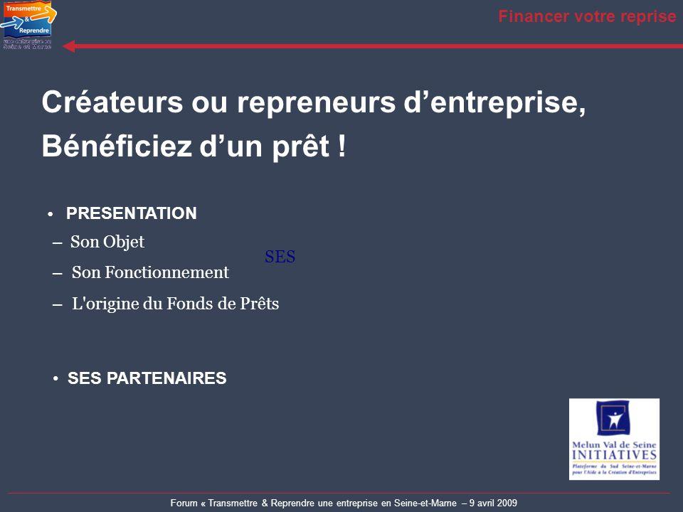 Forum « Transmettre & Reprendre une entreprise en Seine-et-Marne – 9 avril 2009 Financer votre reprise Créateurs ou repreneurs dentreprise, Bénéficiez