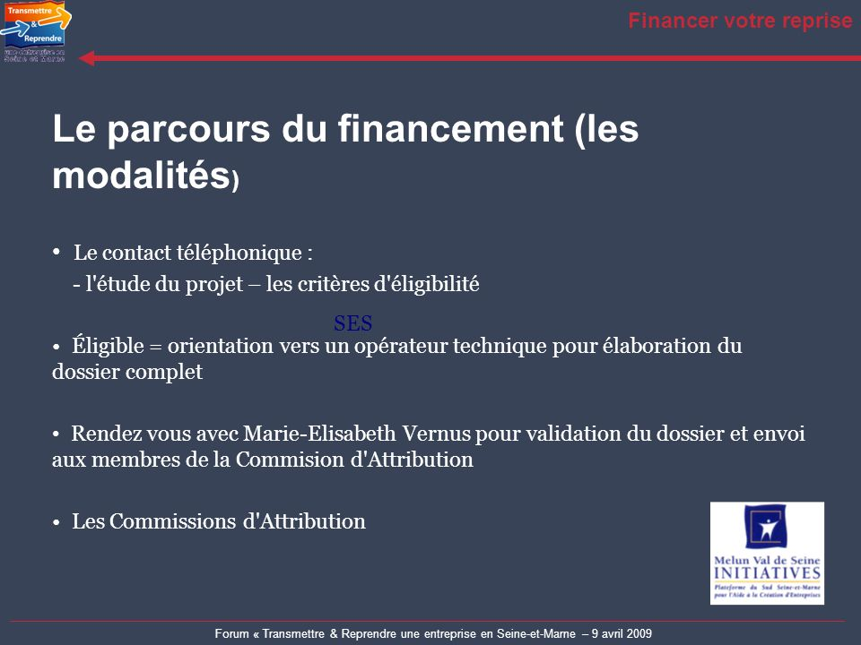 Forum « Transmettre & Reprendre une entreprise en Seine-et-Marne – 9 avril 2009 Financer votre reprise Le parcours du financement (les modalités ) Le