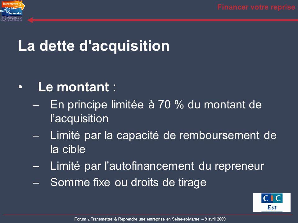 Forum « Transmettre & Reprendre une entreprise en Seine-et-Marne – 9 avril 2009 Financer votre reprise La dette d'acquisition Le montant : –En princip