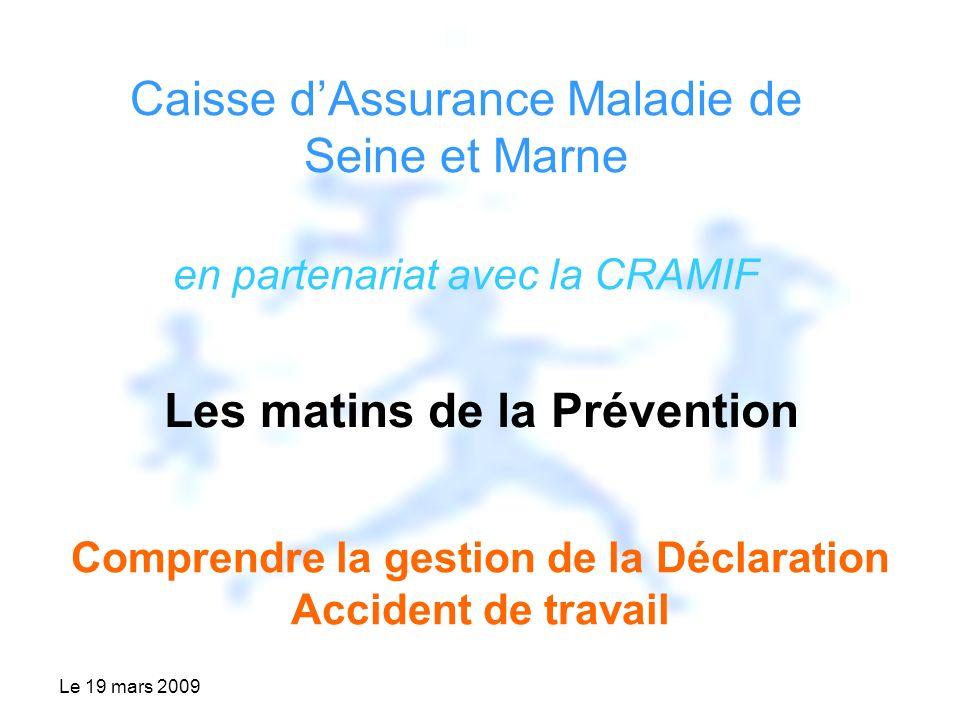 Le 19 mars 2009 Caisse dAssurance Maladie de Seine et Marne en partenariat avec la CRAMIF Les matins de la Prévention Comprendre la gestion de la Déclaration Accident de travail