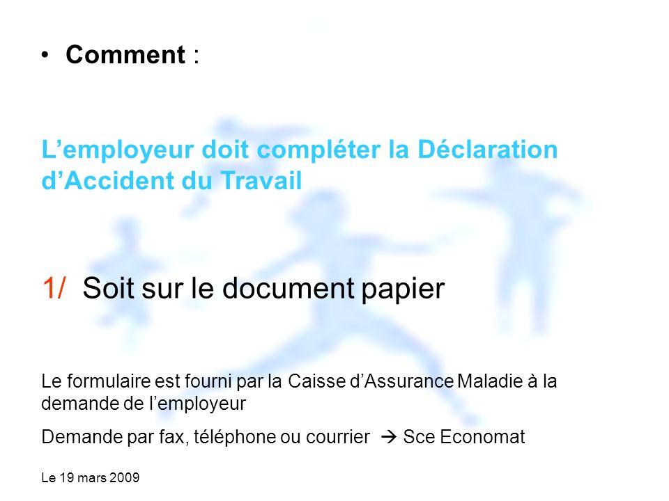 Le 19 mars 2009 Comment : Lemployeur doit compléter la Déclaration dAccident du Travail 1/ Soit sur le document papier Le formulaire est fourni par la Caisse dAssurance Maladie à la demande de lemployeur Demande par fax, téléphone ou courrier Sce Economat
