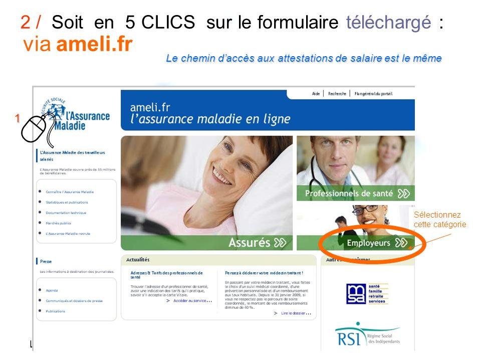 Le 19 mars 2009 2 / Soit en 5 CLICS sur le formulaire téléchargé : via ameli.fr Sélectionnez cette catégorie 1 Lechemin daccès aux attestations de salaire est le même Le chemin daccès aux attestations de salaire est le même