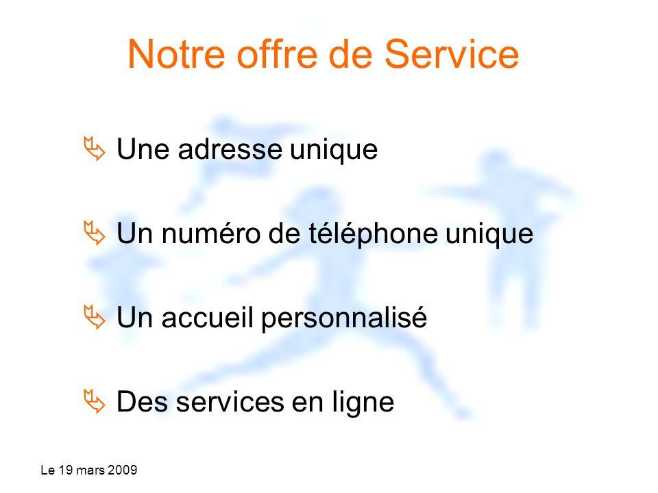 Le 19 mars 2009 Notre offre de Service Une adresse unique Un numéro de téléphone unique Un accueil personnalisé Des services en ligne