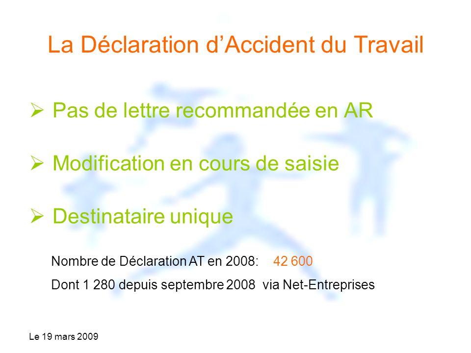 Le 19 mars 2009 La Déclaration dAccident du Travail Pas de lettre recommandée en AR Modification en cours de saisie Destinataire unique Nombre de Déclaration AT en 2008: 42 600 Dont 1 280 depuis septembre 2008 via Net-Entreprises
