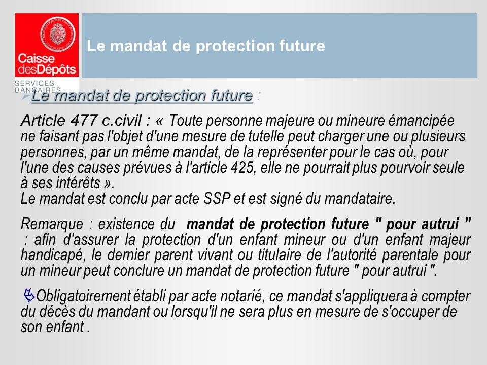 Le mandat de protection future Le mandat de protection future Le mandat de protection future : Article 477 c.civil : « Toute personne majeure ou mineu