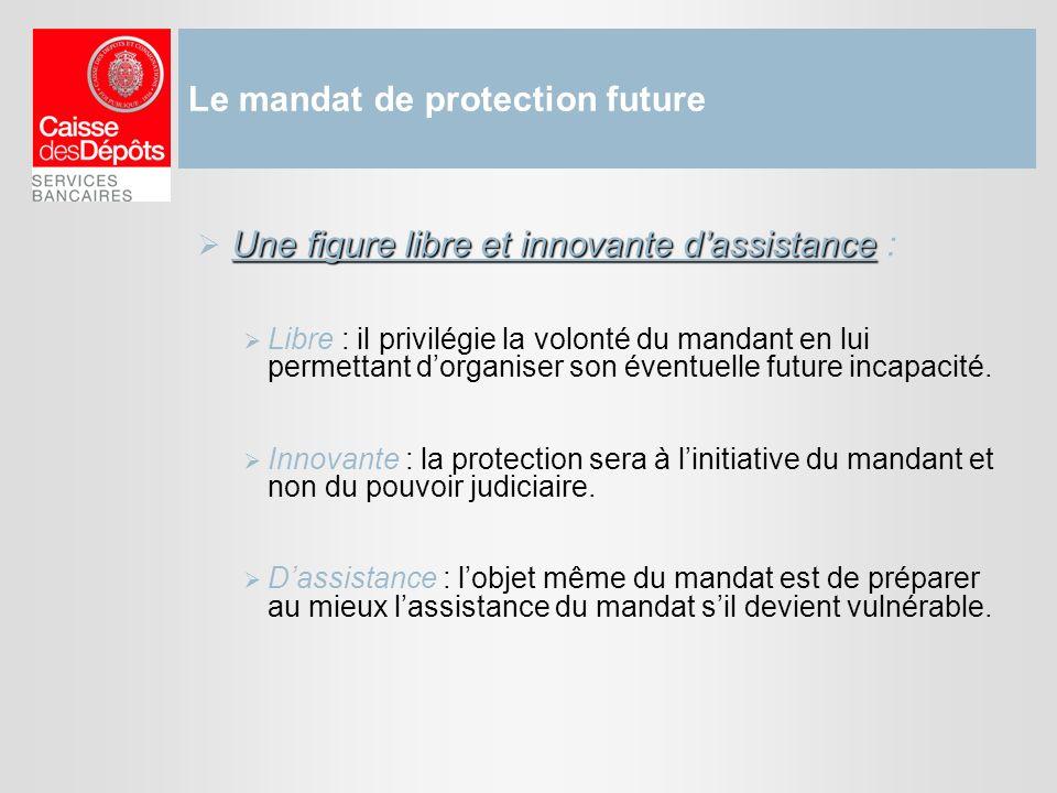 Le mandat de protection future Une figure libre et innovante dassistance Une figure libre et innovante dassistance : Libre : il privilégie la volonté