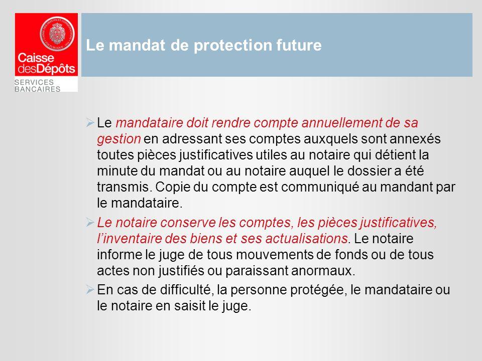 Le mandat de protection future Le mandataire doit rendre compte annuellement de sa gestion en adressant ses comptes auxquels sont annexés toutes pièce