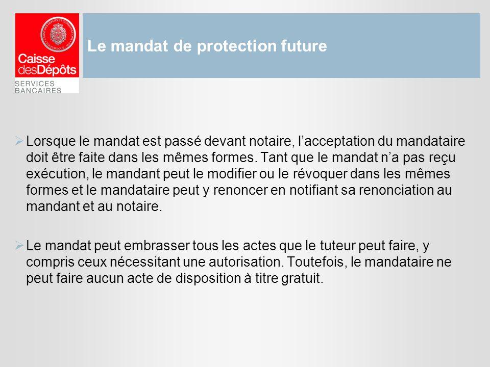 Le mandat de protection future Lorsque le mandat est passé devant notaire, lacceptation du mandataire doit être faite dans les mêmes formes. Tant que