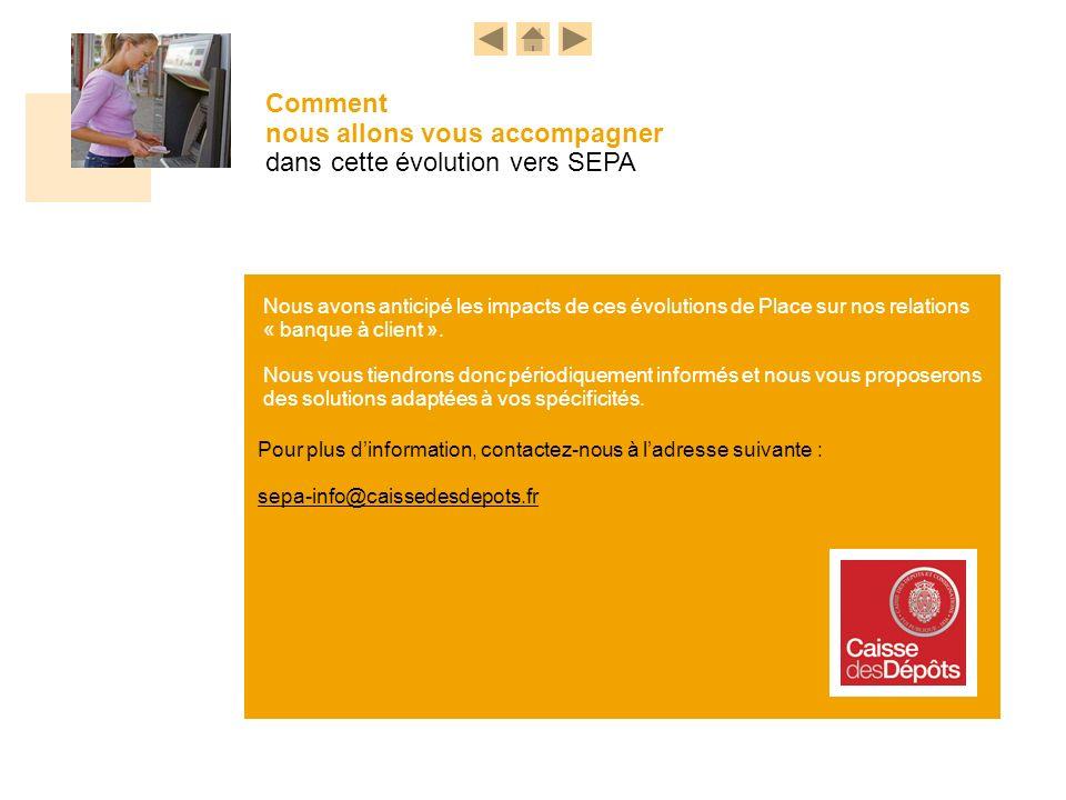 SEPA info Nous avons anticipé les impacts de ces évolutions de Place sur nos relations « banque à client ». Nous vous tiendrons donc périodiquement in
