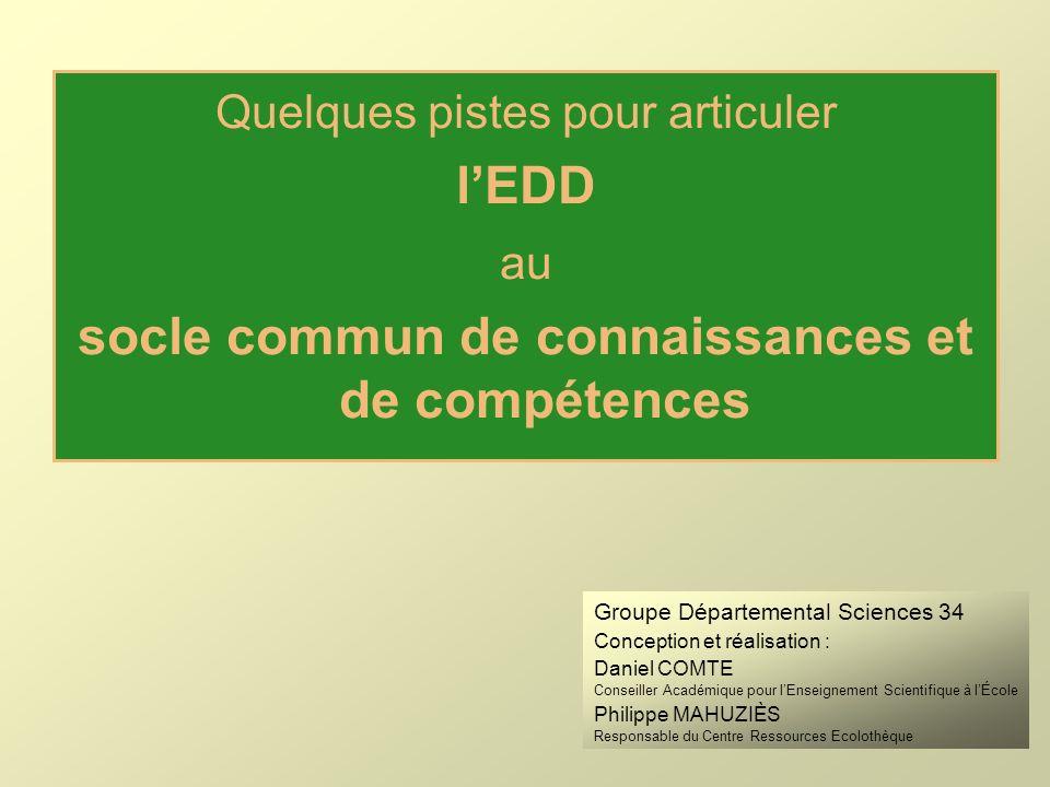 Quelques pistes pour articuler lEDD au socle commun de connaissances et de compétences Groupe Départemental Sciences 34 Conception et réalisation : Da