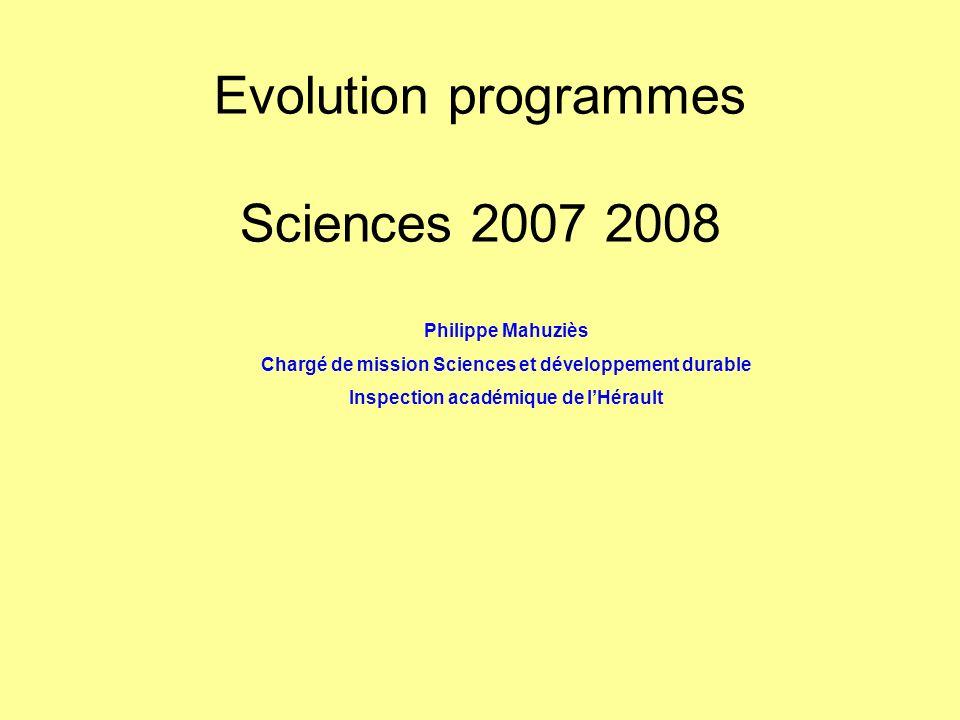 Evolution programmes Sciences 2007 2008 Philippe Mahuziès Chargé de mission Sciences et développement durable Inspection académique de lHérault