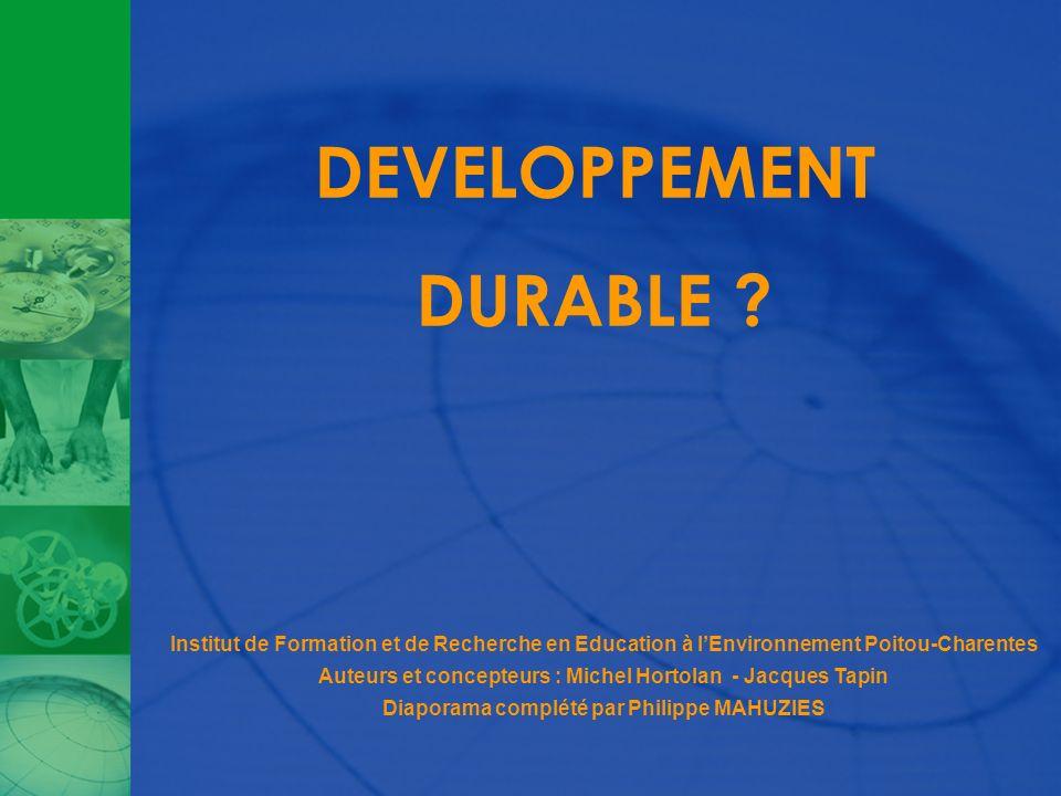DEVELOPPEMENT DURABLE ? Institut de Formation et de Recherche en Education à lEnvironnement Poitou-Charentes Auteurs et concepteurs : Michel Hortolan