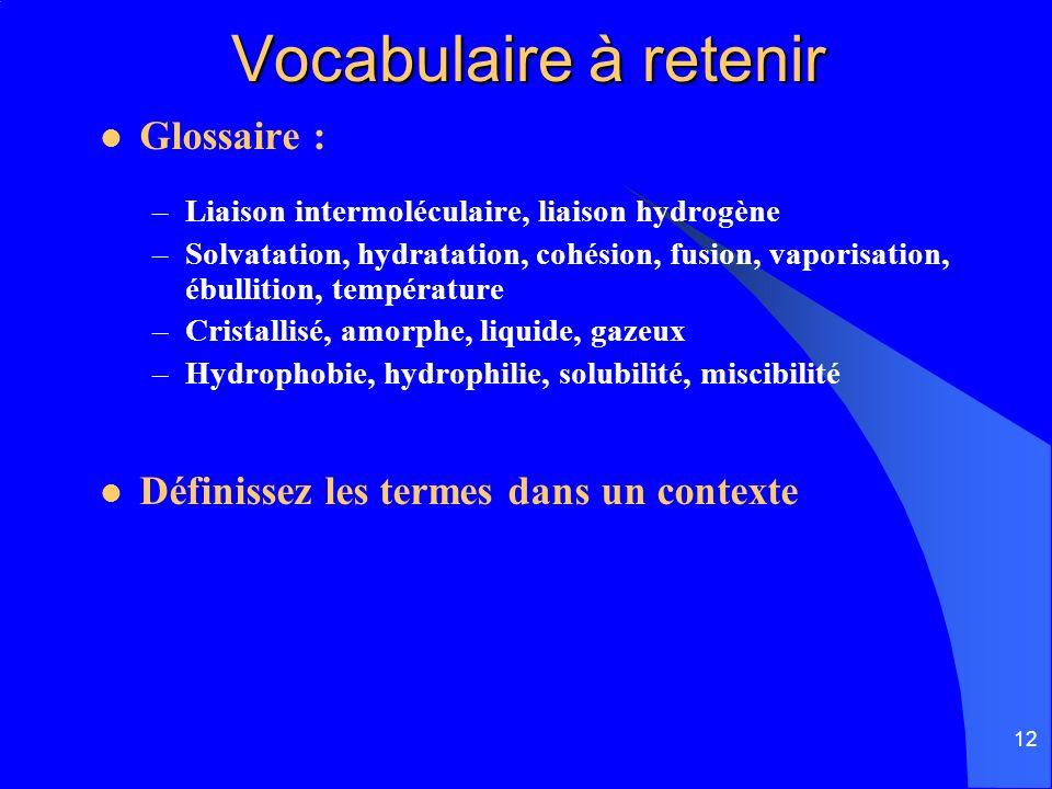 12 Vocabulaire à retenir Vocabulaire à retenir Glossaire : –Liaison intermoléculaire, liaison hydrogène –Solvatation, hydratation, cohésion, fusion, v