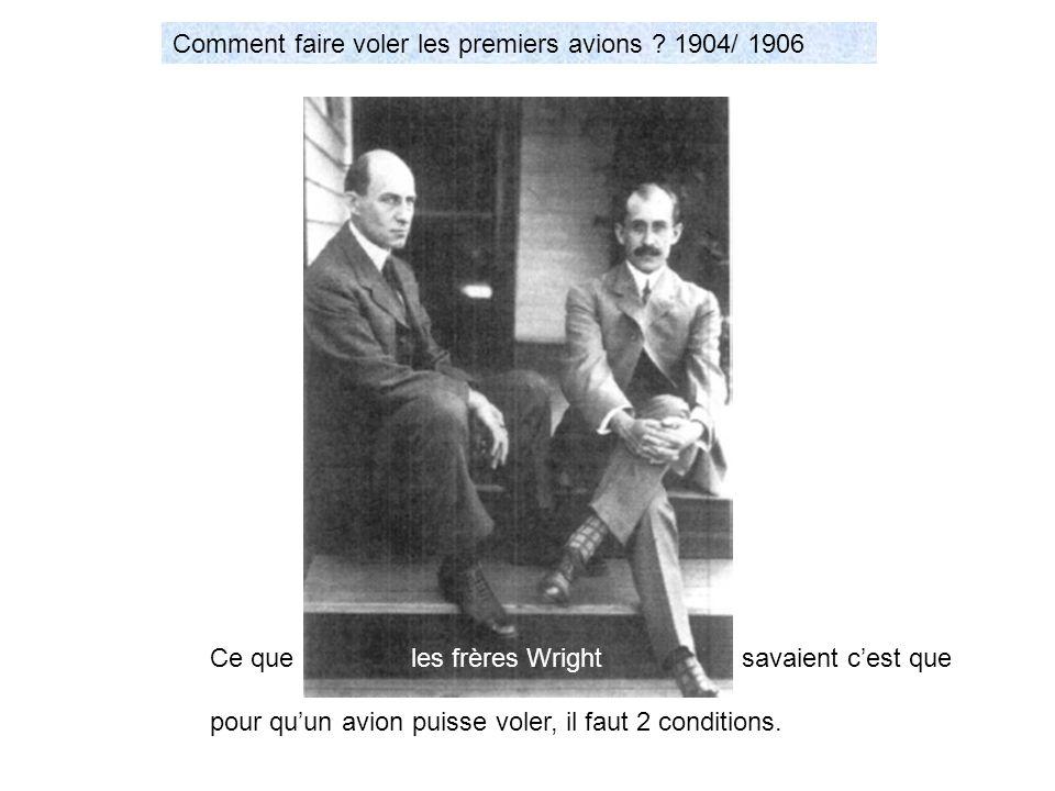 Comment faire voler les premiers avions ? 1904/ 1906 les frères Wright Ce que savaient cest que pour quun avion puisse voler, il faut 2 conditions.
