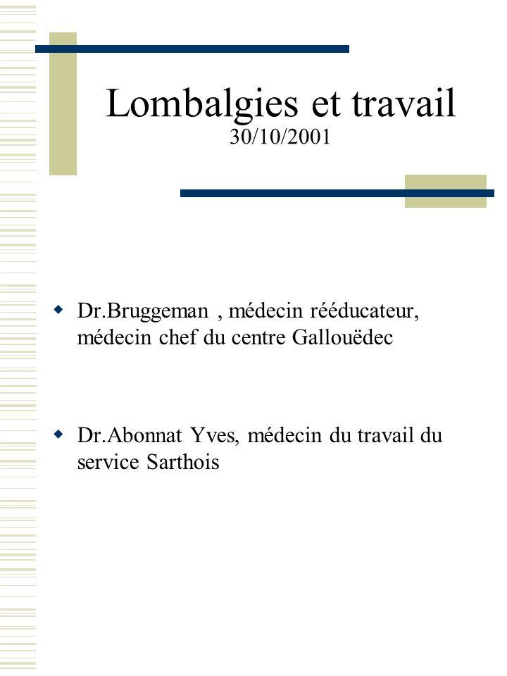 Lombalgies et travail 30/10/2001 Dr.Bruggeman, médecin rééducateur, médecin chef du centre Gallouëdec Dr.Abonnat Yves, médecin du travail du service S