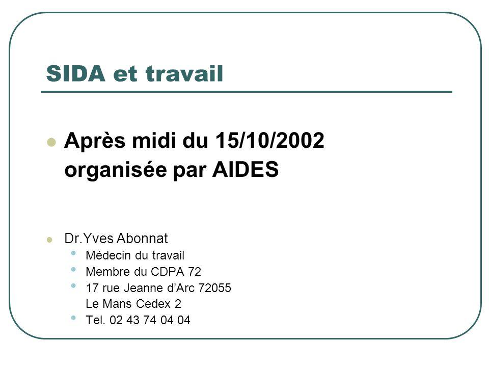 SIDA et travail Après midi du 15/10/2002 organisée par AIDES Dr.Yves Abonnat Médecin du travail Membre du CDPA 72 17 rue Jeanne dArc 72055 Le Mans Ced