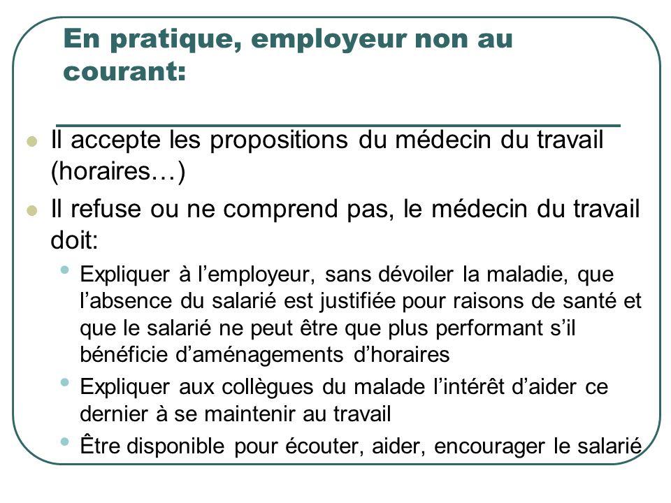 En pratique, employeur non au courant: Il accepte les propositions du médecin du travail (horaires…) Il refuse ou ne comprend pas, le médecin du trava
