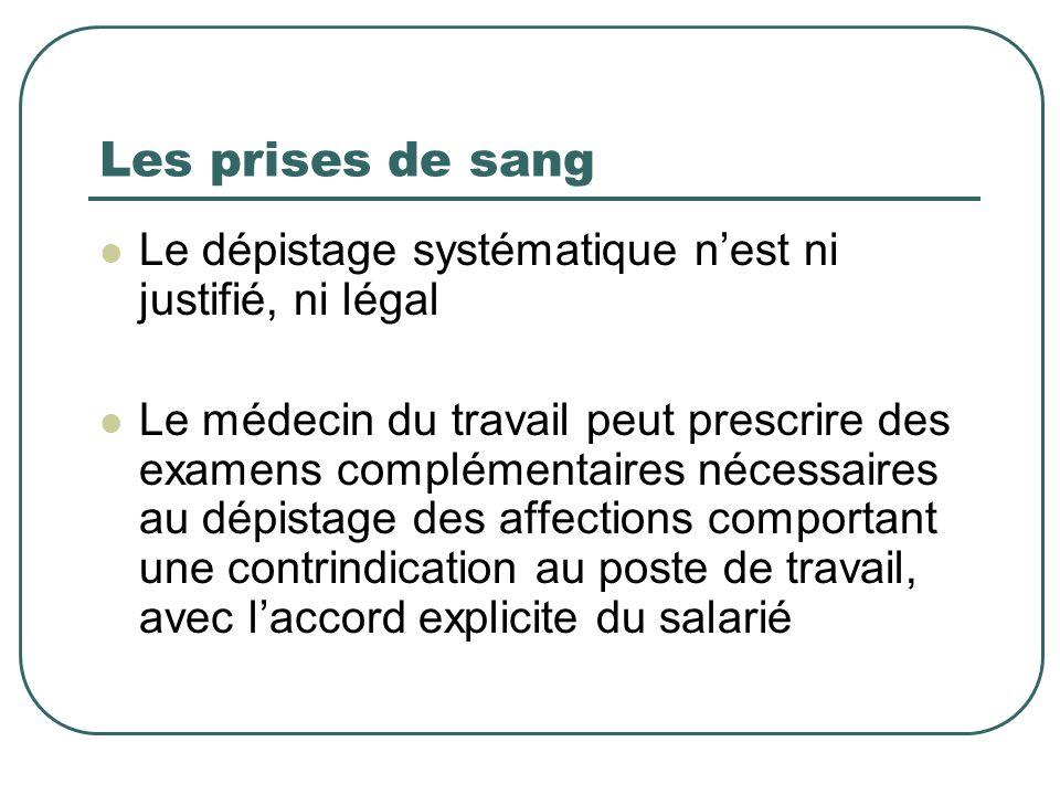 Les prises de sang Le dépistage systématique nest ni justifié, ni légal Le médecin du travail peut prescrire des examens complémentaires nécessaires a