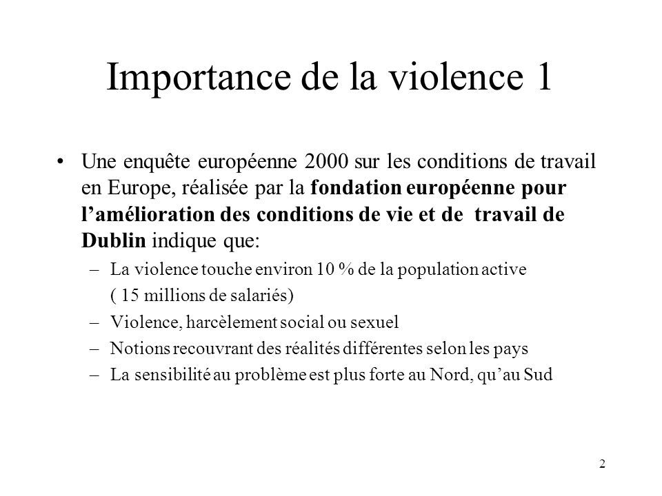 3 Importance de la violence 2 Enquête 1996, dans lEurope des quinze : 4% des travailleurs ont déjà été victimes de violences physiques 2% avaient subi un harcèlement sexuel 8% avaient enduré des actes dintimidation ou de brimades