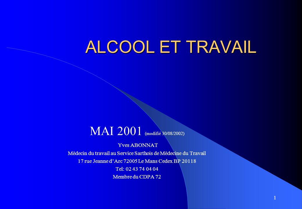 1 ALCOOL ET TRAVAIL MAI 2001 (modifié 30/08/2002) Yves ABONNAT Médecin du travail au Service Sarthois de Médecine du Travail 17 rue Jeanne dArc 72005