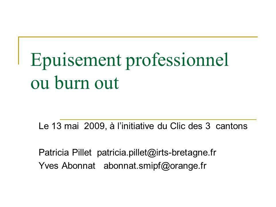 Epuisement professionnel ou burn out Le 13 mai 2009, à linitiative du Clic des 3 cantons Patricia Pillet patricia.pillet@irts-bretagne.fr Yves Abonnat