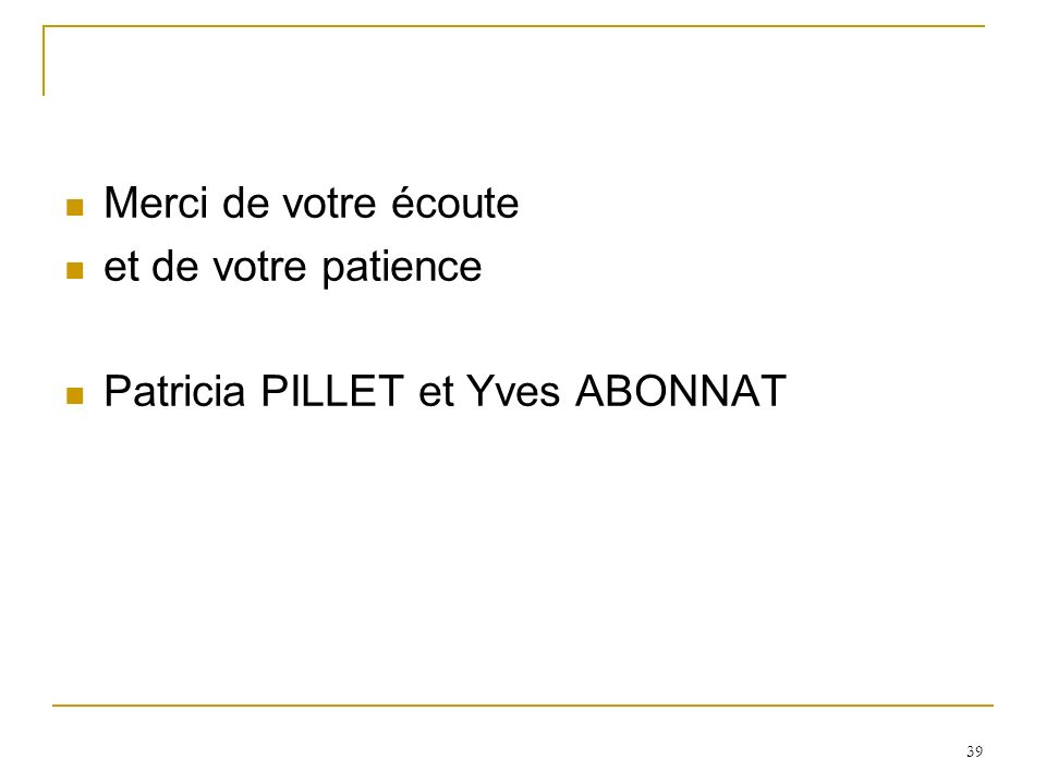 39 Merci de votre écoute et de votre patience Patricia PILLET et Yves ABONNAT