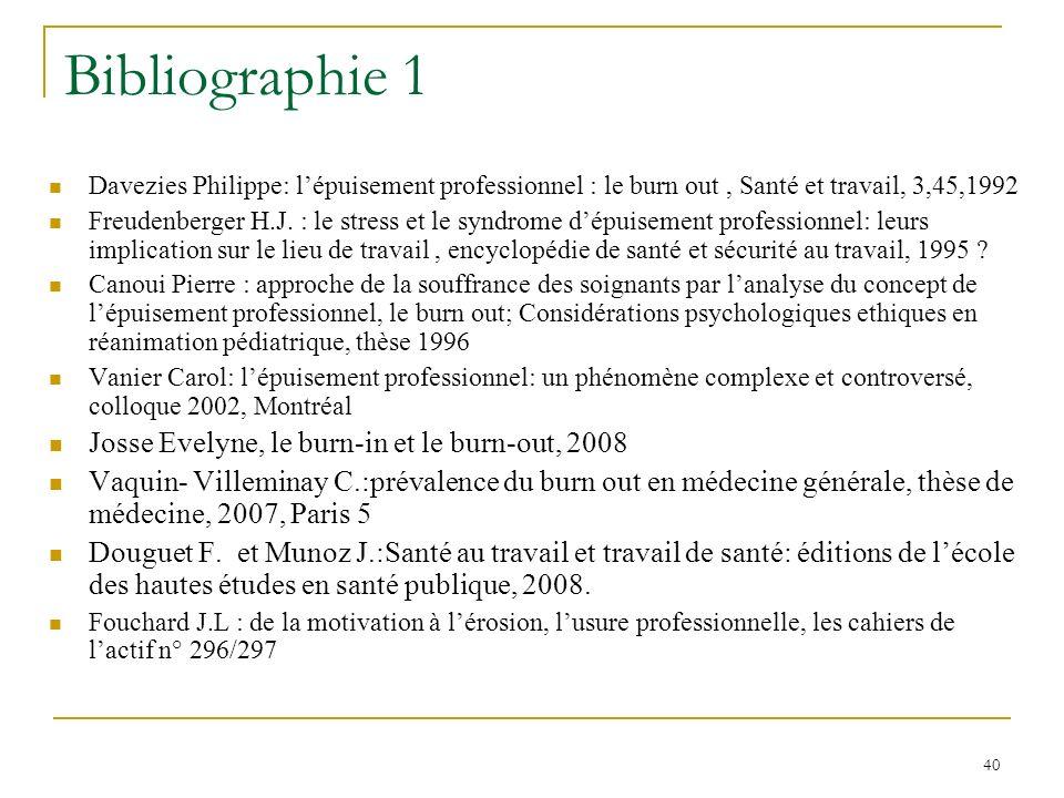 40 Bibliographie 1 Davezies Philippe: lépuisement professionnel : le burn out, Santé et travail, 3,45,1992 Freudenberger H.J. : le stress et le syndro