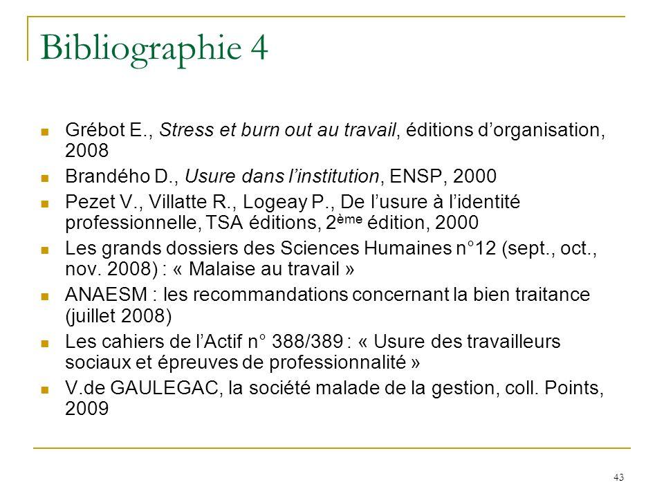 43 Bibliographie 4 Grébot E., Stress et burn out au travail, éditions dorganisation, 2008 Brandého D., Usure dans linstitution, ENSP, 2000 Pezet V., V