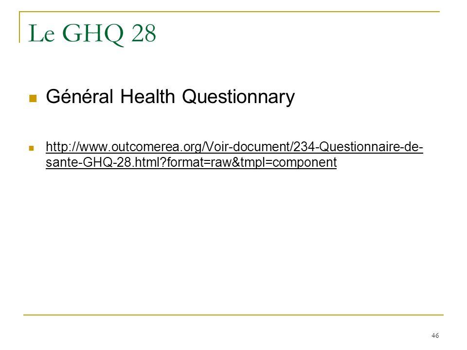 46 Le GHQ 28 Général Health Questionnary http://www.outcomerea.org/Voir-document/234-Questionnaire-de- sante-GHQ-28.html?format=raw&tmpl=component