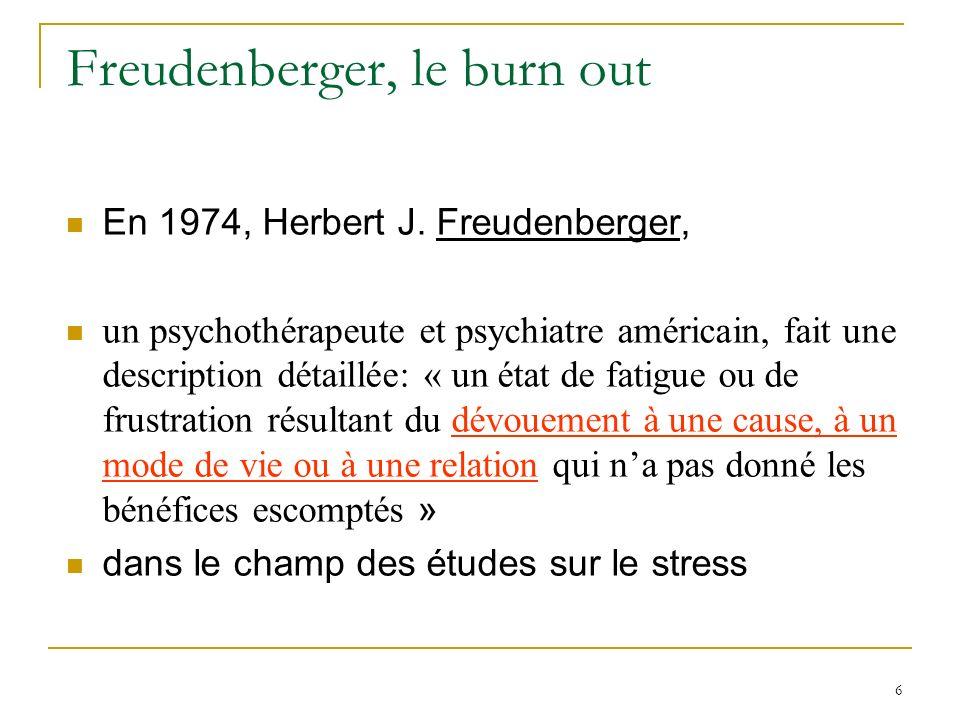 6 Freudenberger, le burn out En 1974, Herbert J. Freudenberger, un psychothérapeute et psychiatre américain, fait une description détaillée: « un état