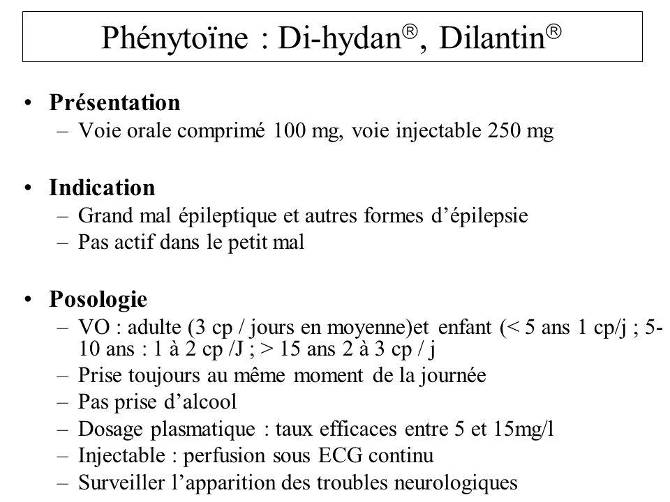 Phénytoïne : Di-hydan, Dilantin Présentation –Voie orale comprimé 100 mg, voie injectable 250 mg Indication –Grand mal épileptique et autres formes dé