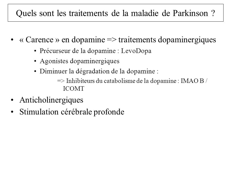 Traitement de la maladie de Parkinson Traitements dopaminergiques : Lévodopa –Dopamine ne passe pas la Barrière Hémato-Encéphalique –Lévodopa précurseur de la dopamine passe BHE –Transformation en dopamine par enzyme (dopadécarboxylase) –Dopamine en périphérie donne effets secondaires Nausées, vomissements, hypotension artérielle, troubles du rythme –Association avec inhibiteur dopadécarboxylase (ne passe pas BHE) –Lévodopa + bensérazide : Modopar –Lévodopa + carbidopa : Sinemet