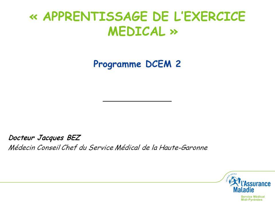 « APPRENTISSAGE DE LEXERCICE MEDICAL » Programme DCEM 2 ________________ Docteur Jacques BEZ Médecin Conseil Chef du Service Médical de la Haute-Garon
