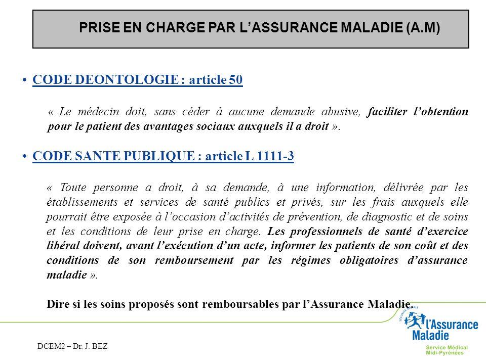 PRISE EN CHARGE PAR LASSURANCE MALADIE (A.M) CODE DEONTOLOGIE : article 50 « Le médecin doit, sans céder à aucune demande abusive, faciliter lobtentio