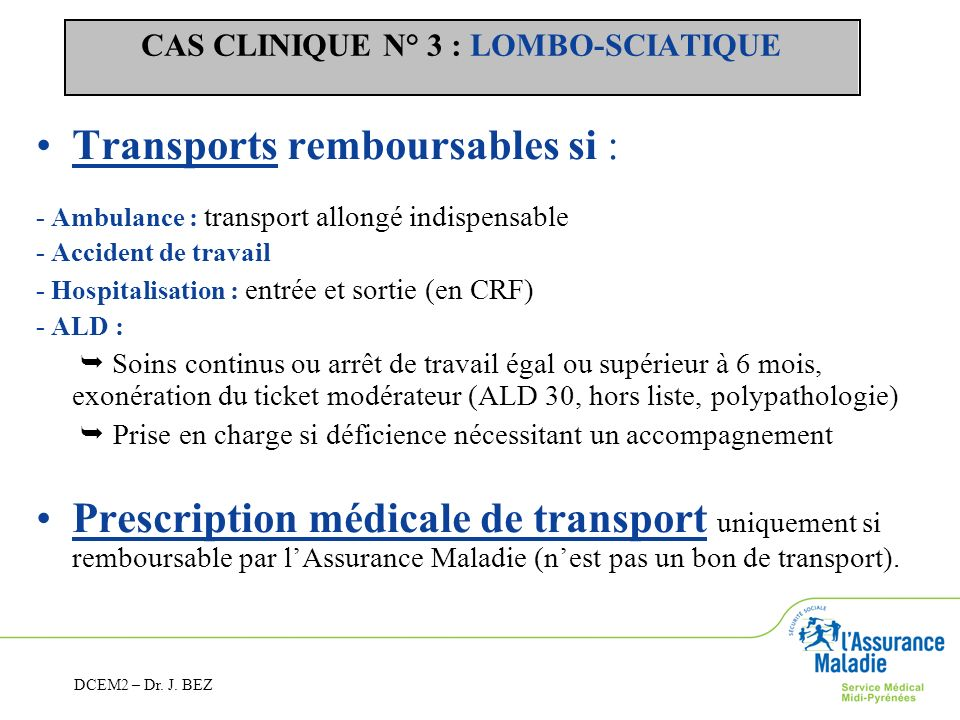 CAS CLINIQUE N° 3 : LOMBO-SCIATIQUE Transports remboursables si : - Ambulance : transport allongé indispensable - Accident de travail - Hospitalisatio