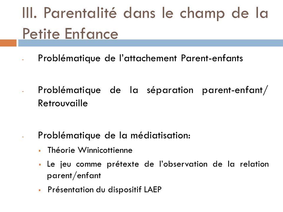 III. Parentalité dans le champ de la Petite Enfance - Problématique de lattachement Parent-enfants - Problématique de la séparation parent-enfant/ Ret