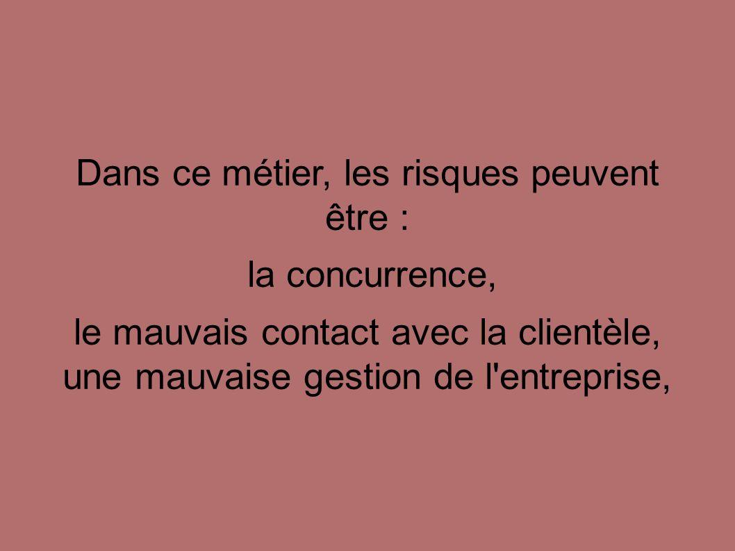 Dans ce métier, les risques peuvent être : la concurrence, le mauvais contact avec la clientèle, une mauvaise gestion de l'entreprise,