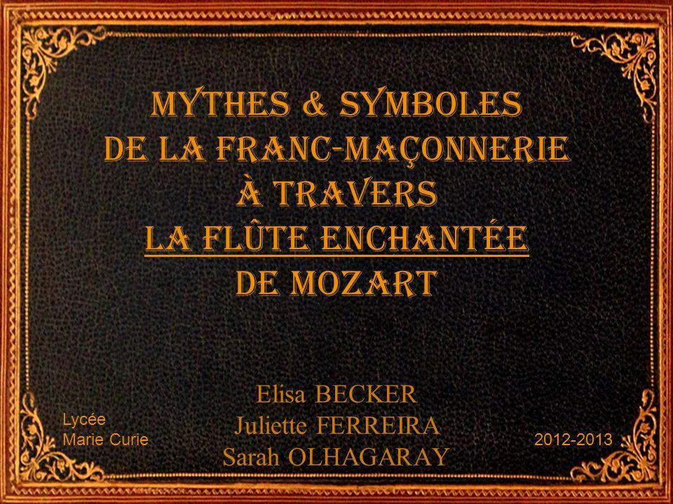 Mythes & symboles de la Franc-maçonnerie à travers La Flûte Enchantée de Mozart Elisa BECKER Juliette FERREIRA Sarah OLHAGARAY 2012-2013 Lycée Marie C