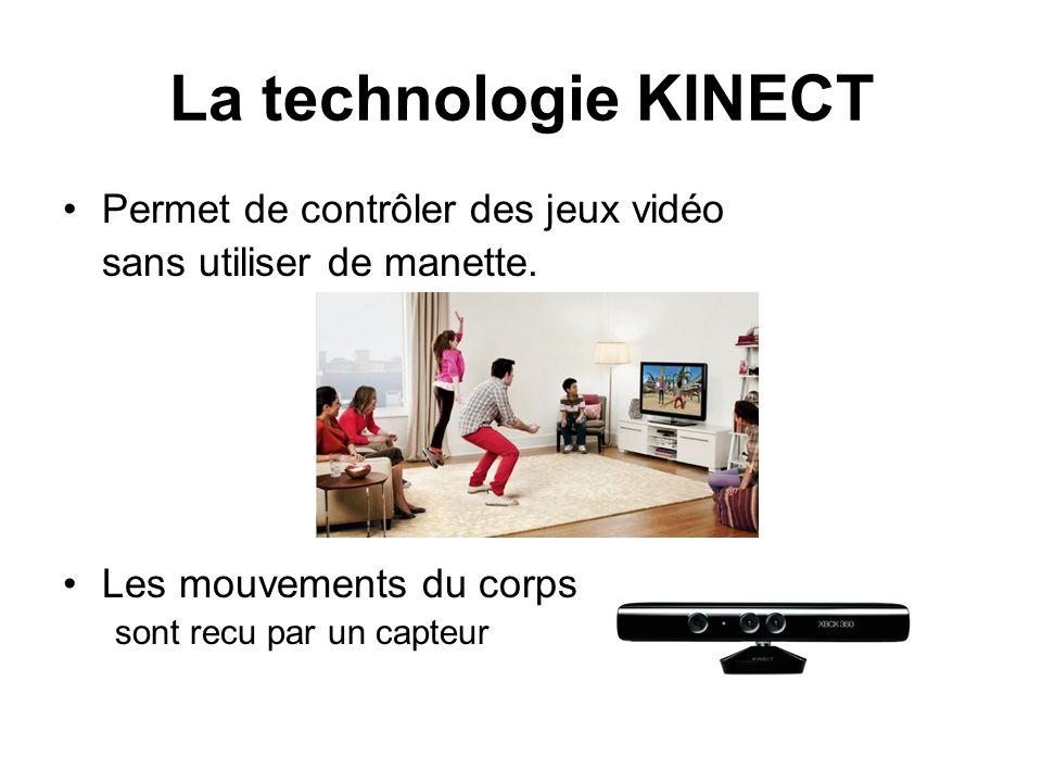 La technologie KINECT Permet de contrôler des jeux vidéo sans utiliser de manette. Les mouvements du corps sont recu par un capteur