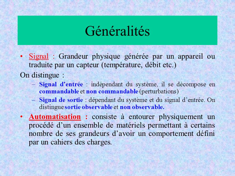 Généralités Signal : Grandeur physique générée par un appareil ou traduite par un capteur (température, débit etc.) On distingue : –Signal dentrée : i